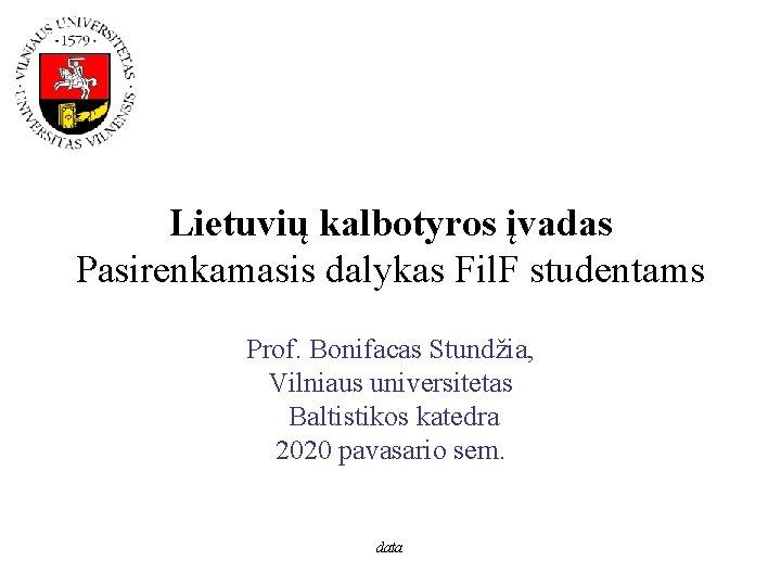 Lietuvių kalbotyros įvadas Pasirenkamasis dalykas Fil. F studentams Prof. Bonifacas Stundžia, Vilniaus universitetas Baltistikos