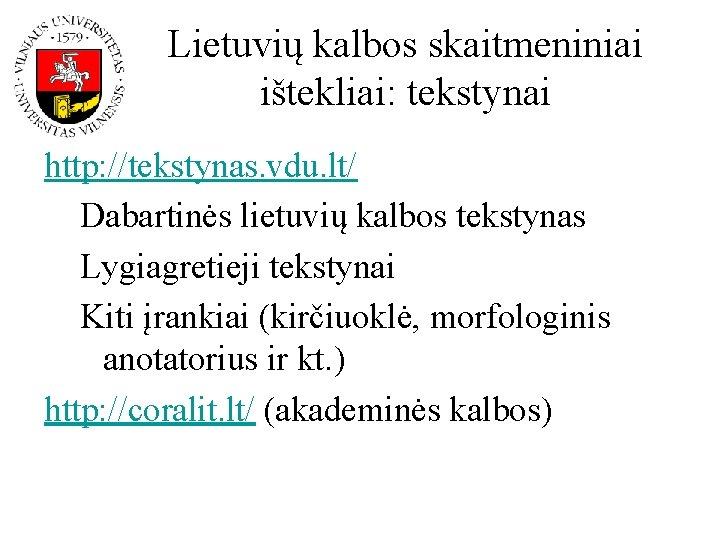 Lietuvių kalbos skaitmeniniai ištekliai: tekstynai http: //tekstynas. vdu. lt/ Dabartinės lietuvių kalbos tekstynas Lygiagretieji