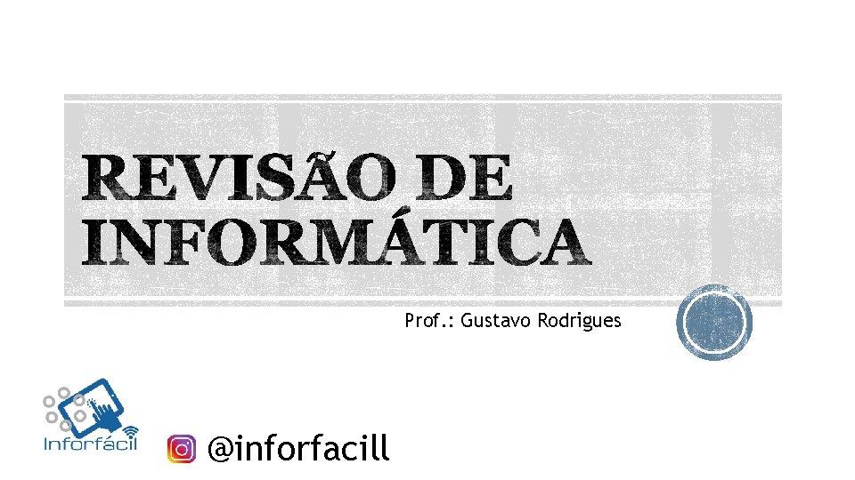 Prof. : Gustavo Rodrigues @inforfacill