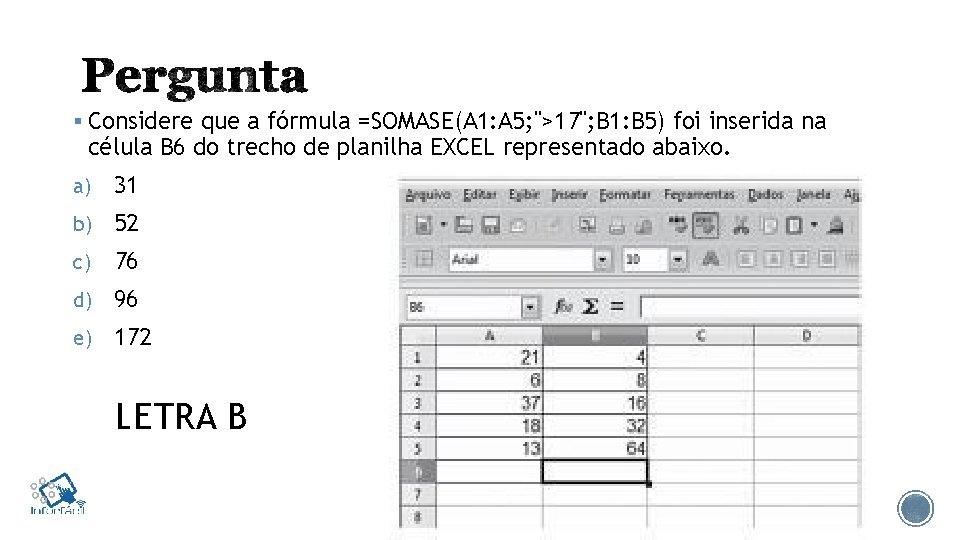 """§ Considere que a fórmula =SOMASE(A 1: A 5; """">17""""; B 1: B 5)"""