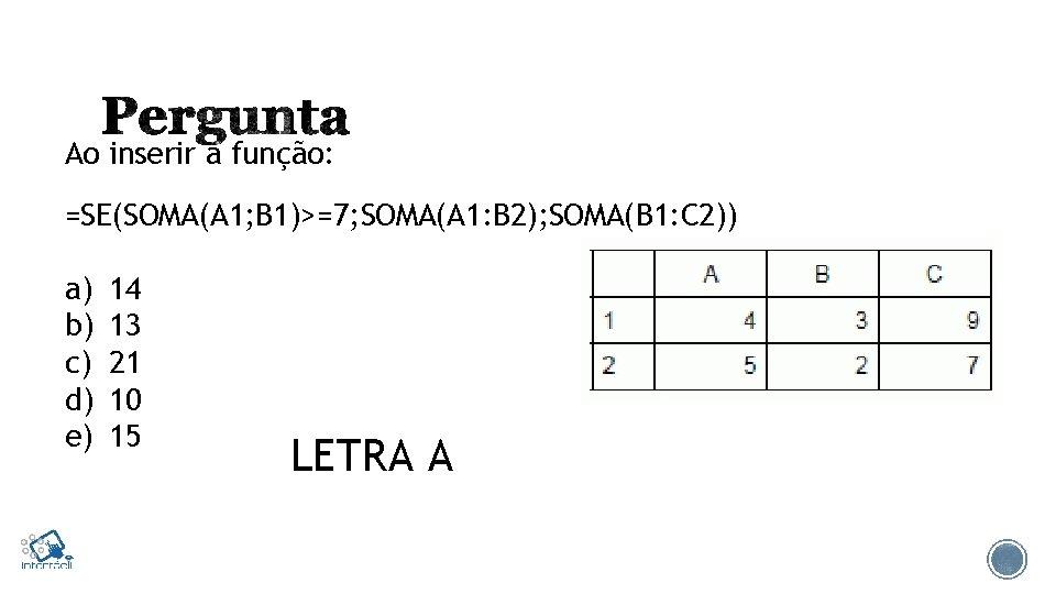 Ao inserir a função: =SE(SOMA(A 1; B 1)>=7; SOMA(A 1: B 2); SOMA(B 1: