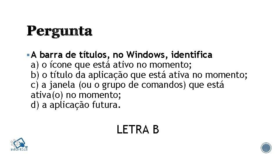 § A barra de títulos, no Windows, identifica a) o ícone que está ativo
