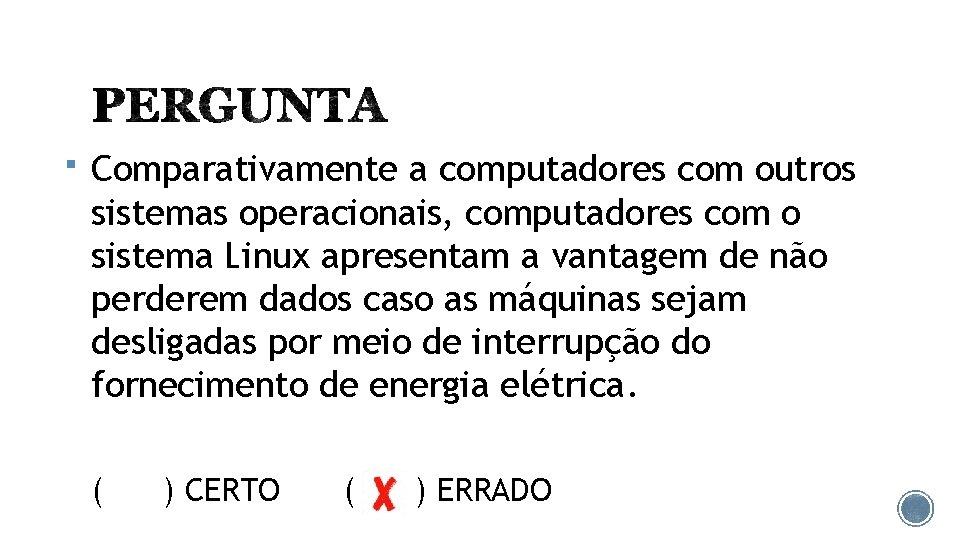 § Comparativamente a computadores com outros sistemas operacionais, computadores com o sistema Linux apresentam