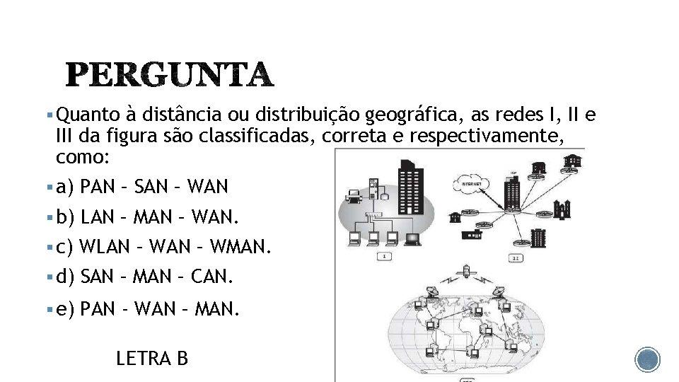 § Quanto à distância ou distribuição geográfica, as redes I, II e III da