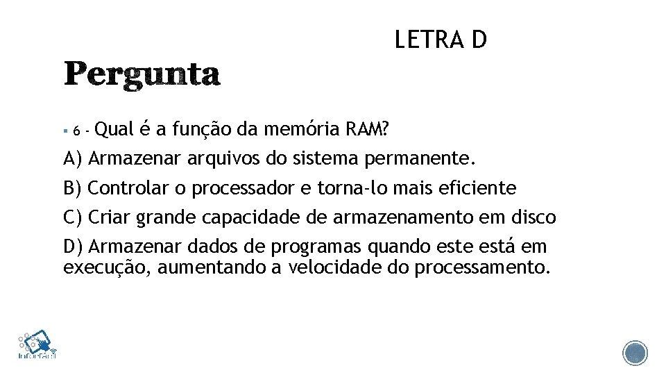 LETRA D § 6 - Qual é a função da memória RAM? A) Armazenar