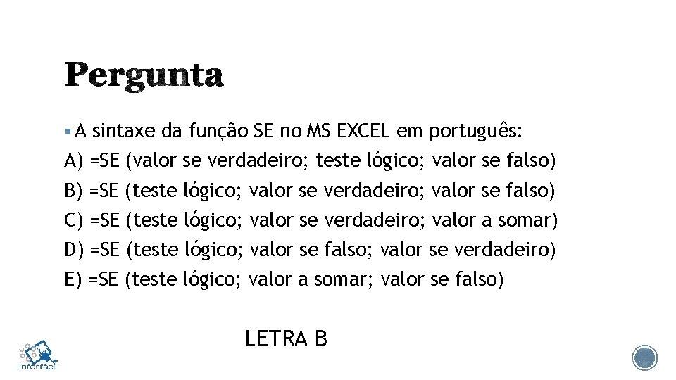 § A sintaxe da função SE no MS EXCEL em português: A) =SE (valor