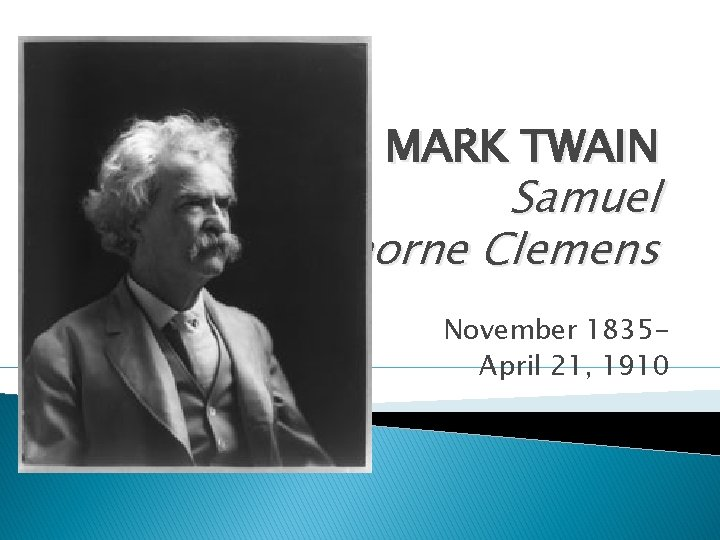 MARK TWAIN Samuel Langhorne Clemens November 1835 April 21, 1910
