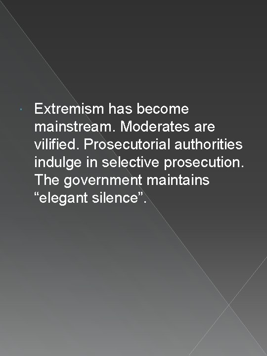Extremism has become mainstream. Moderates are vilified. Prosecutorial authorities indulge in selective prosecution.