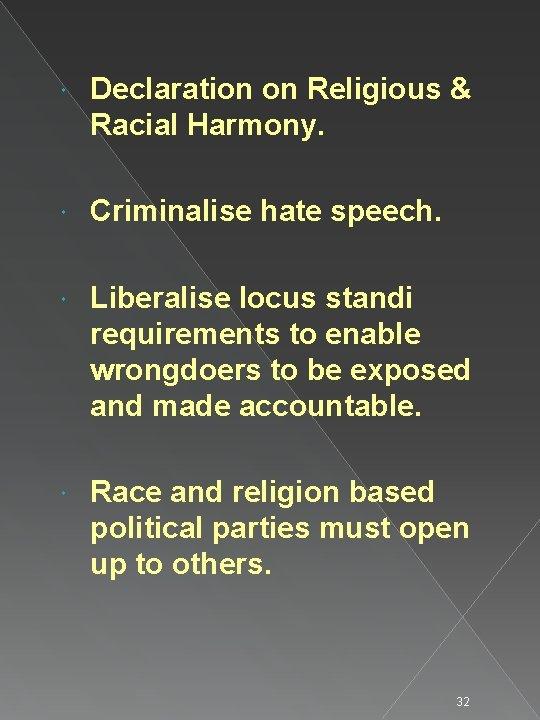 Declaration on Religious & Racial Harmony. Criminalise hate speech. Liberalise locus standi requirements