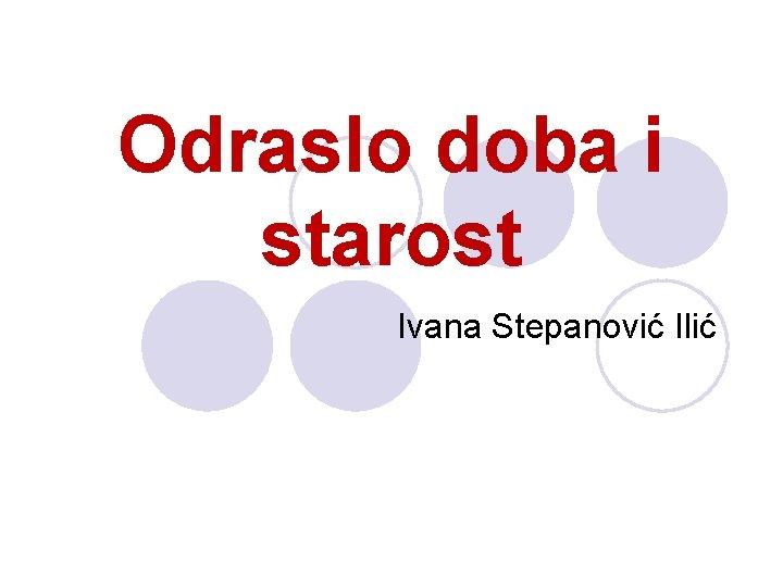 Odraslo doba i starost Ivana Stepanović Ilić