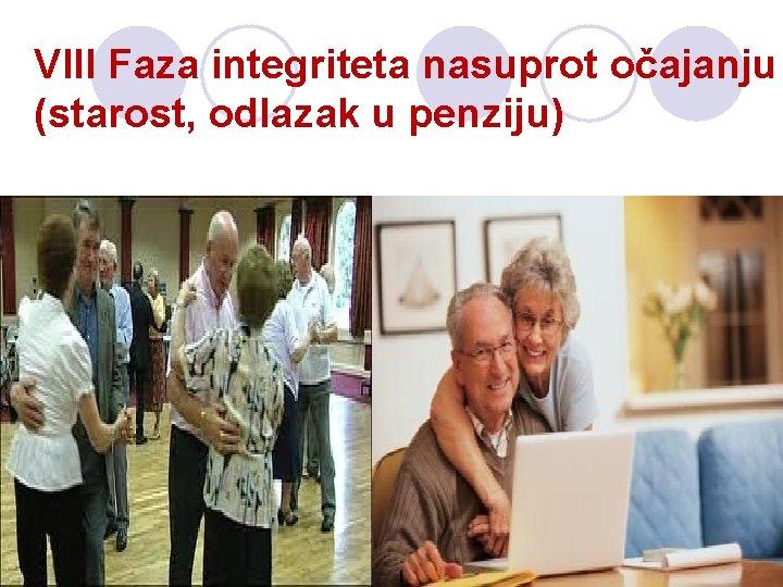 VIII Faza integriteta nasuprot očajanju (starost, odlazak u penziju)