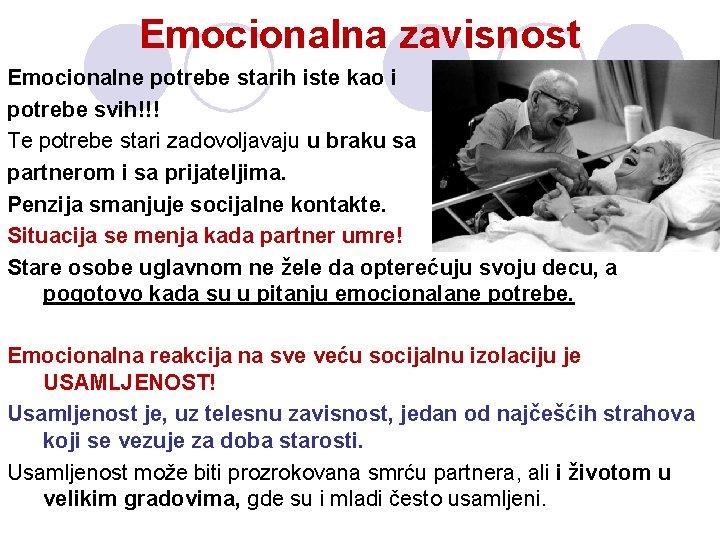 Emocionalna zavisnost Emocionalne potrebe starih iste kao i potrebe svih!!! Te potrebe stari zadovoljavaju
