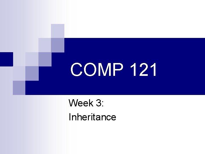 COMP 121 Week 3: Inheritance