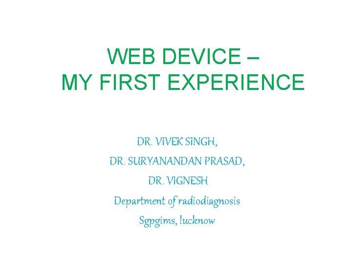 WEB DEVICE – MY FIRST EXPERIENCE DR. VIVEK SINGH, DR. SURYANANDAN PRASAD, DR. VIGNESH