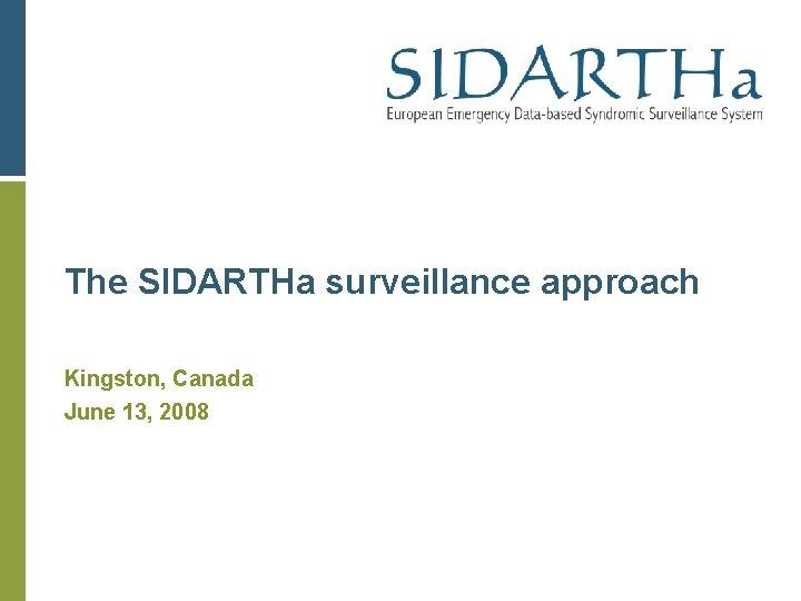The SIDARTHa surveillance approach Kingston, Canada June 13, 2008