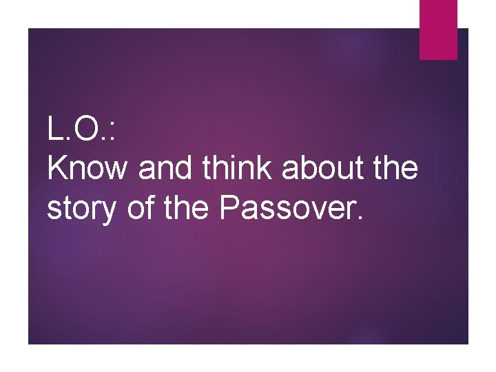 L. O. : Know and think about the story of the Passover.