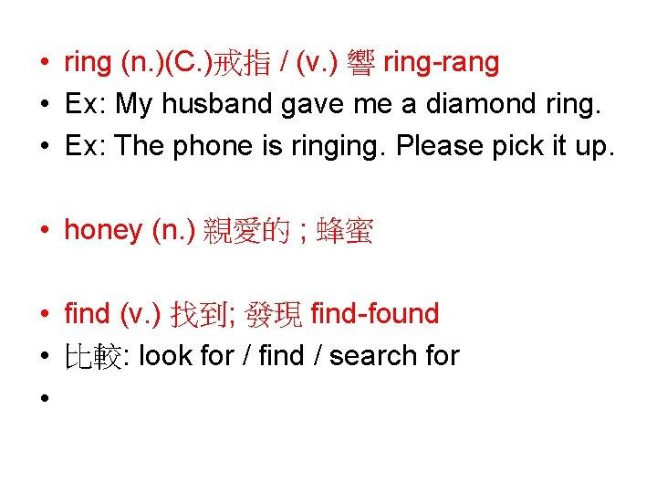 • ring (n. )(C. )戒指 / (v. ) 響 ring-rang • Ex: My
