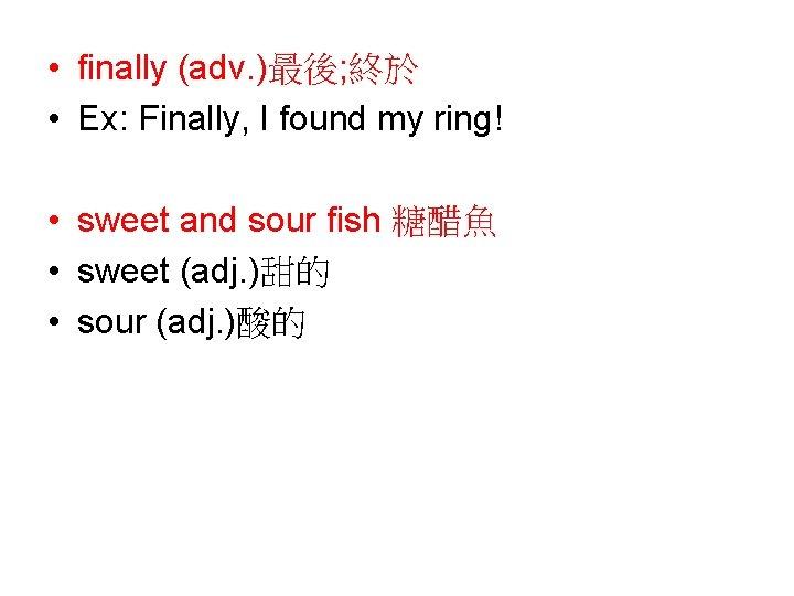 • finally (adv. )最後; 終於 • Ex: Finally, I found my ring! •