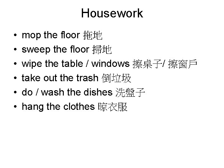 Housework • • • mop the floor 拖地 sweep the floor 掃地 wipe the
