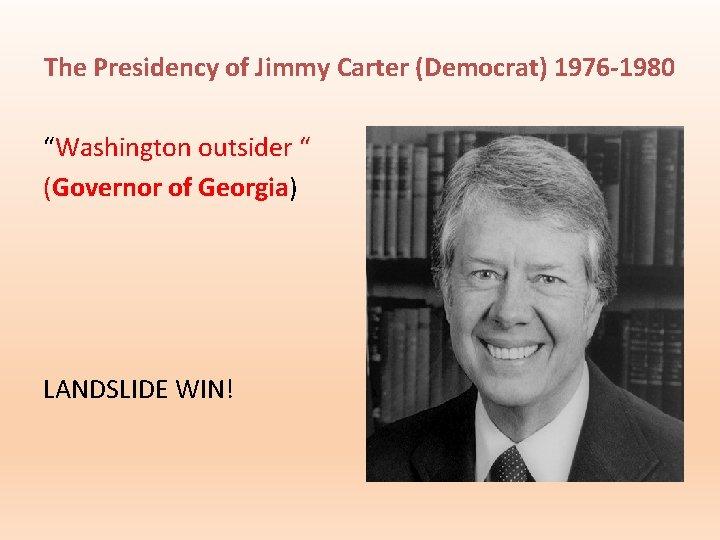 "The Presidency of Jimmy Carter (Democrat) 1976 -1980 ""Washington outsider "" (Governor of Georgia)"
