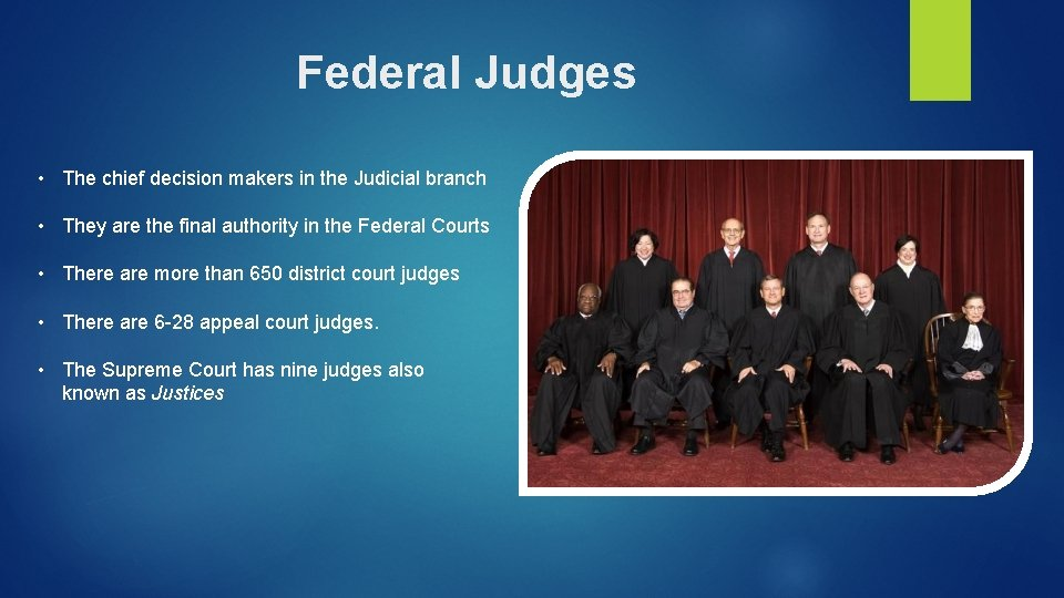 Federal Judges • The chief decision makers in the Judicial branch • They are