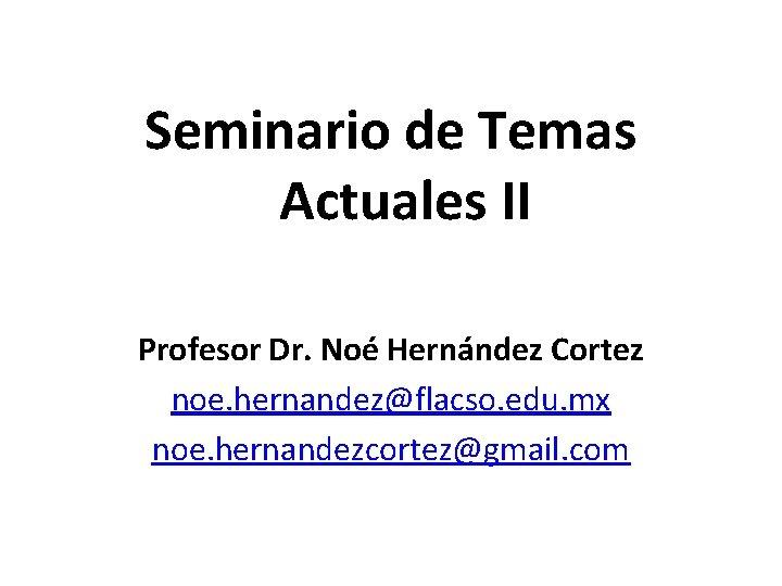 Seminario de Temas Actuales II Profesor Dr. Noé Hernández Cortez noe. hernandez@flacso. edu. mx
