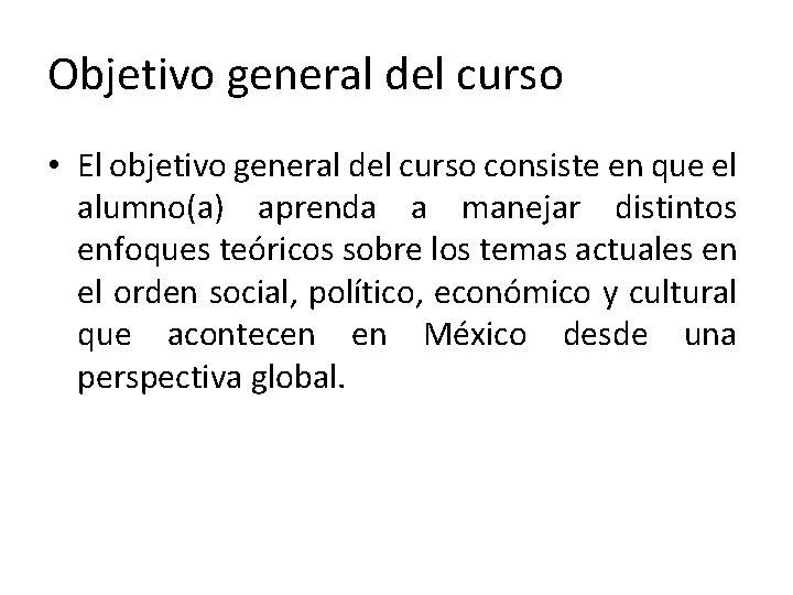 Objetivo general del curso • El objetivo general del curso consiste en que el