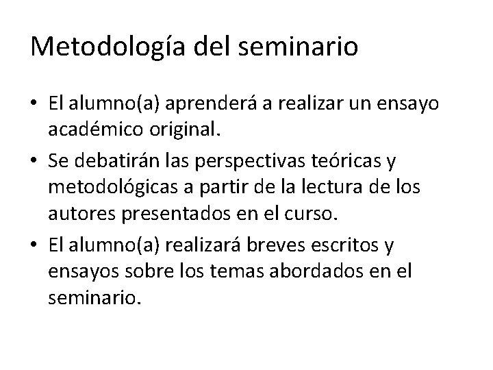 Metodología del seminario • El alumno(a) aprenderá a realizar un ensayo académico original. •