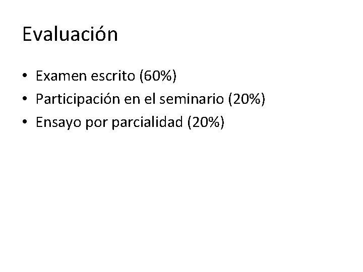 Evaluación • Examen escrito (60%) • Participación en el seminario (20%) • Ensayo por
