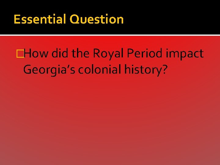 Essential Question �How did the Royal Period impact Georgia's colonial history?