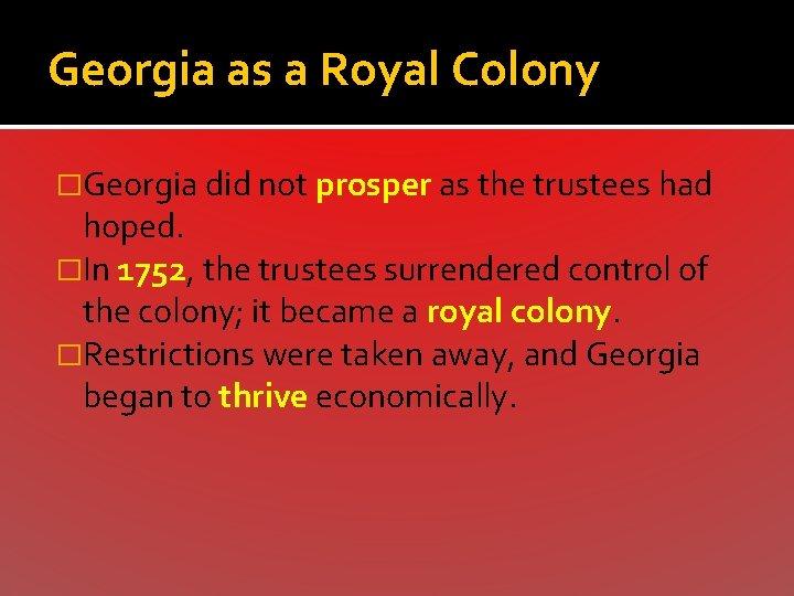 Georgia as a Royal Colony �Georgia did not prosper as the trustees had hoped.