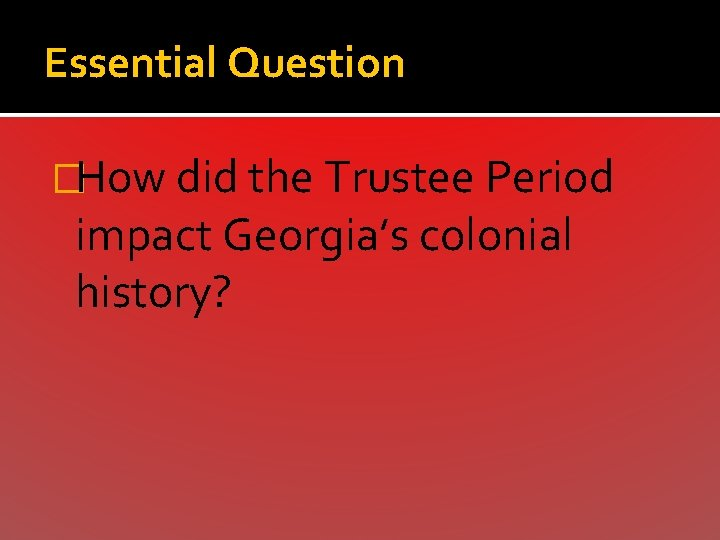 Essential Question �How did the Trustee Period impact Georgia's colonial history?
