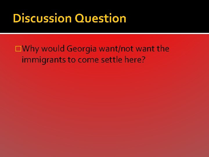 Discussion Question �Why would Georgia want/not want the immigrants to come settle here?