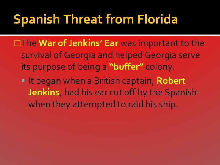 Spanish Threat from Florida �The War of Jenkins' Ear was important to the survival