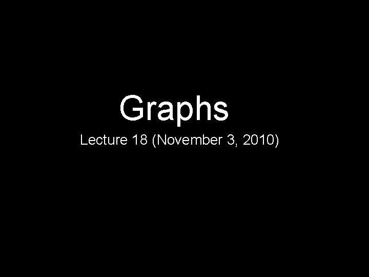 Graphs Lecture 18 (November 3, 2010)