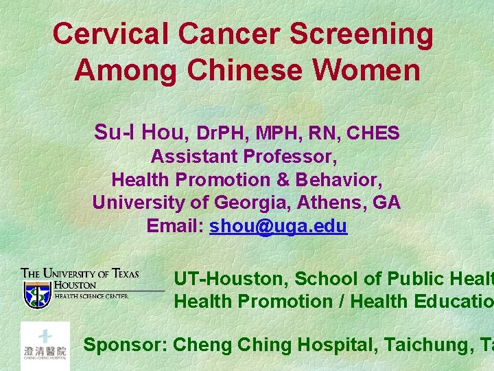 Cervical Cancer Screening Among Chinese Women Su-I Hou, Dr. PH, MPH, RN, CHES Assistant