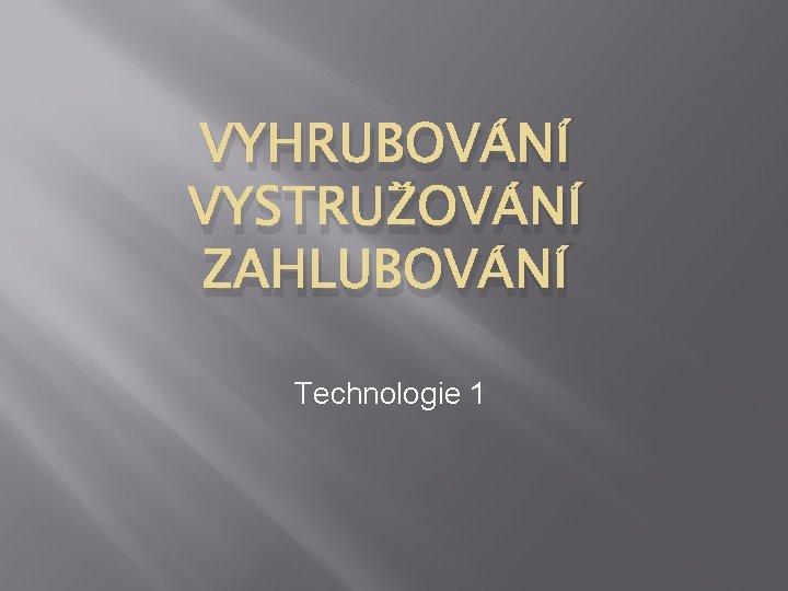 VYHRUBOVÁNÍ VYSTRUŽOVÁNÍ ZAHLUBOVÁNÍ Technologie 1