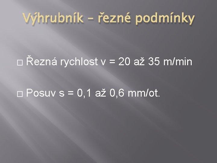 Výhrubník – řezné podmínky � Řezná rychlost v = 20 až 35 m/min �