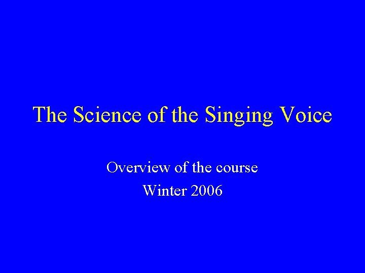The Science of the Singing Voice Overview of the course Winter 2006