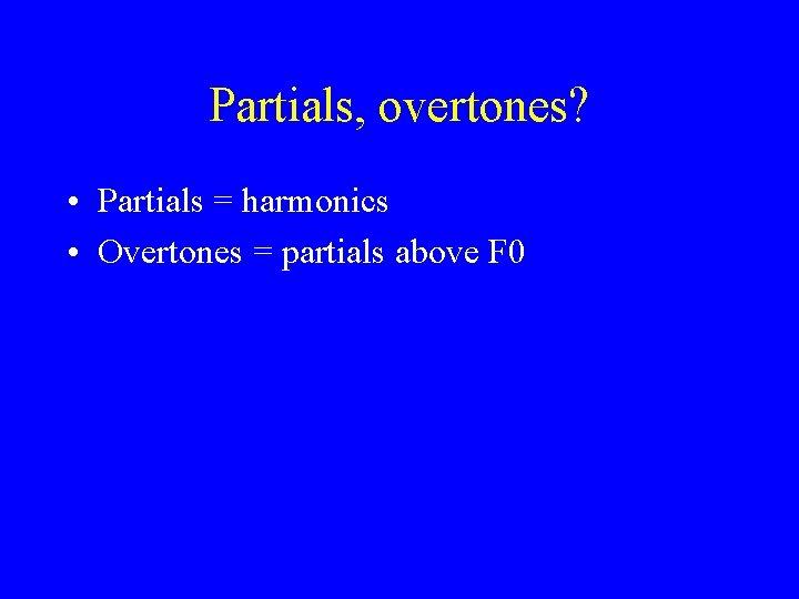 Partials, overtones? • Partials = harmonics • Overtones = partials above F 0