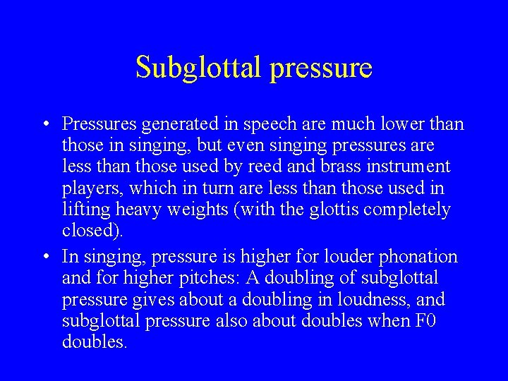 Subglottal pressure • Pressures generated in speech are much lower than those in singing,