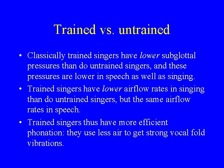 Trained vs. untrained • Classically trained singers have lower subglottal pressures than do untrained