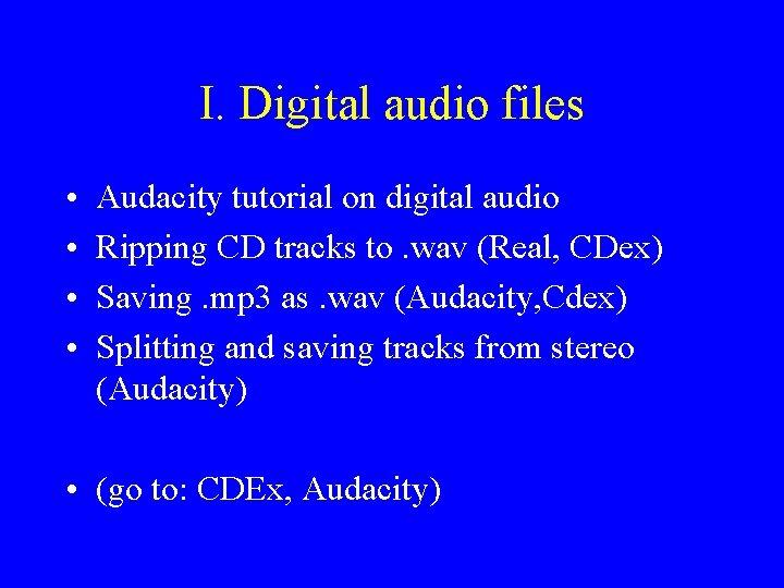 I. Digital audio files • • Audacity tutorial on digital audio Ripping CD tracks