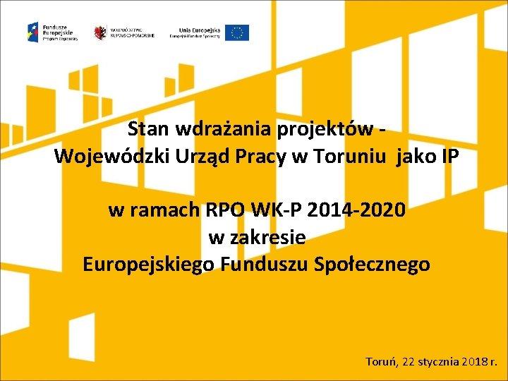 Stan wdrażania projektów Wojewódzki Urząd Pracy w Toruniu jako IP w ramach RPO WK-P