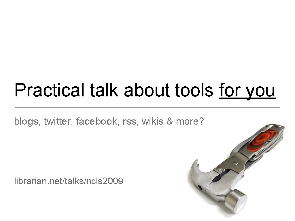 Practical talk about tools for you blogs, twitter, facebook, rss, wikis & more? librarian.