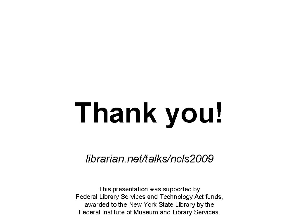 Thank you! librarian. net/talks/ncls 2009 This presentation was supported by Federal Library Services and