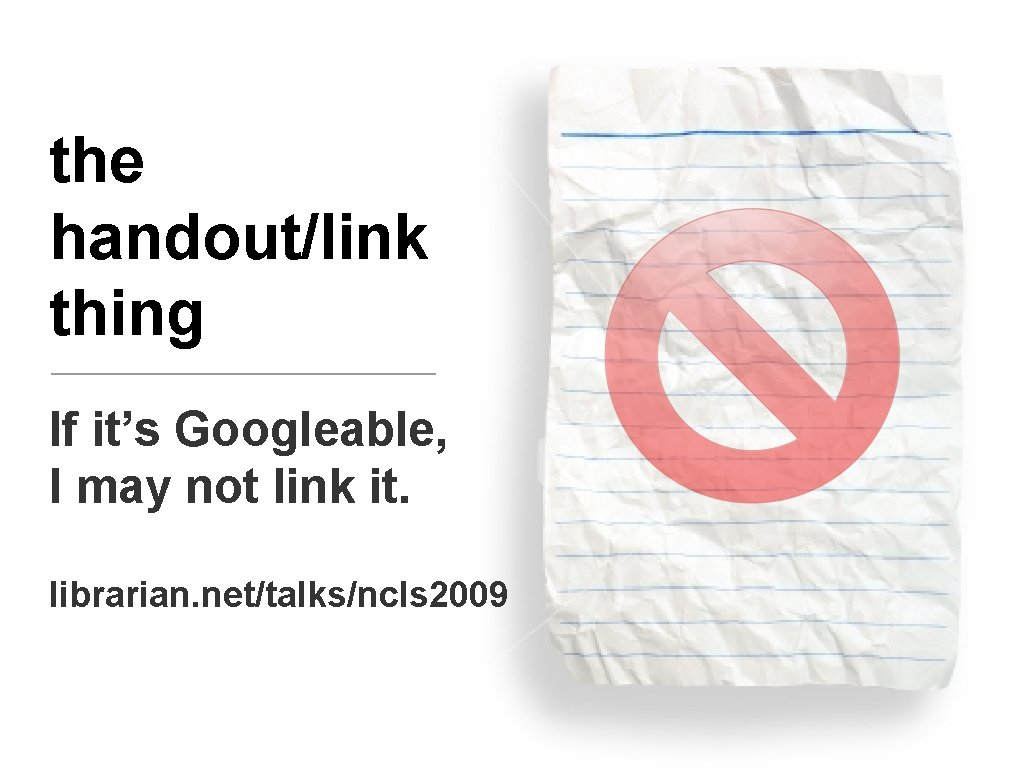 the handout/link thing If it's Googleable, I may not link it. librarian. net/talks/ncls 2009