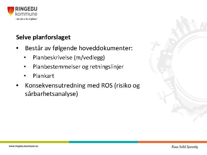 Selve planforslaget • Består av følgende hoveddokumenter: • • • Planbeskrivelse (m/vedlegg) Planbestemmelser og
