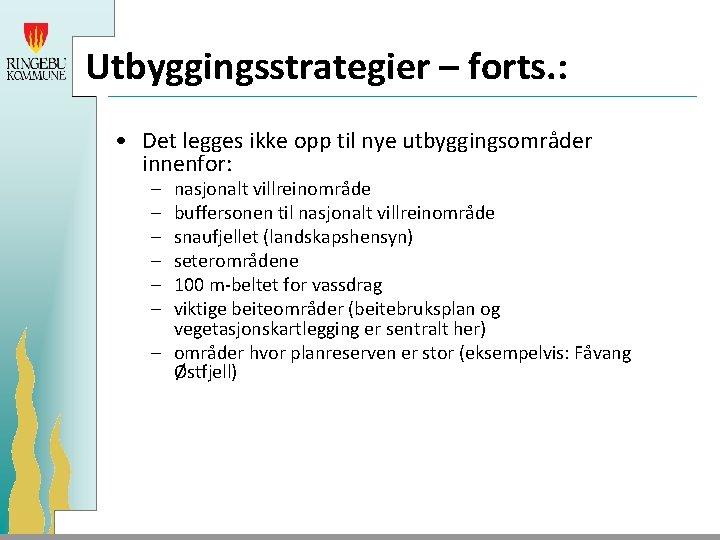 Utbyggingsstrategier – forts. : • Det legges ikke opp til nye utbyggingsområder innenfor: –