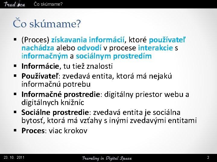 Čo skúmame? § (Proces) získavania informácií, ktoré používateľ nachádza alebo odvodí v procese interakcie